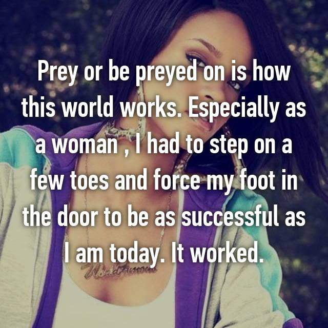 Prey or be preyed on is how this world works. Especially as a woman , I had to step on a few toes and force my foot in the door to be as successful as I am today. It worked.