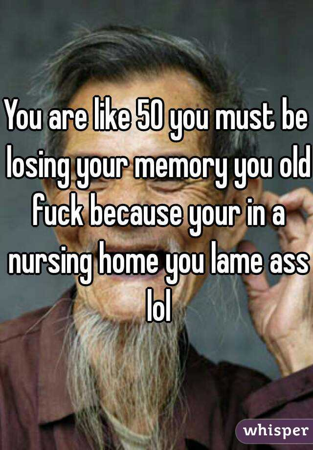 You are like 50 you must be losing your memory you old fuck because your in  a nursing home ...