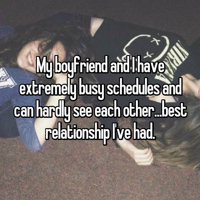 My boyfriend and I have extremely busy schedules and can hardly see each other...best relationship I've had.