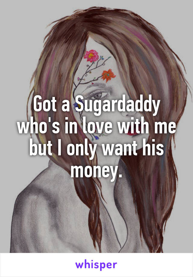 Got a Sugardaddy who's in love with me but I only want his money.