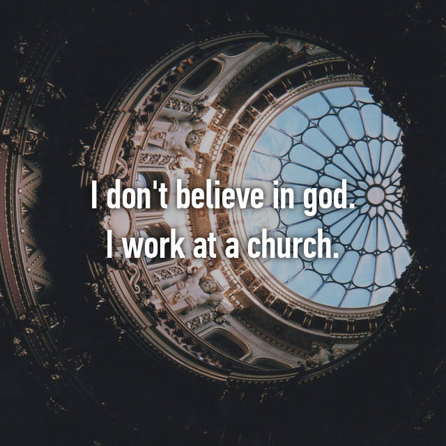 I don't believe in god. I work at a church.