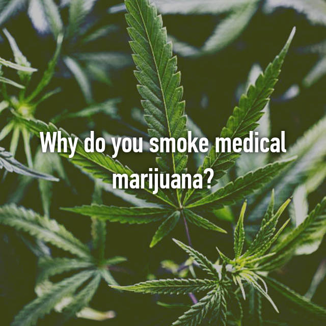 Why do you smoke medical marijuana?