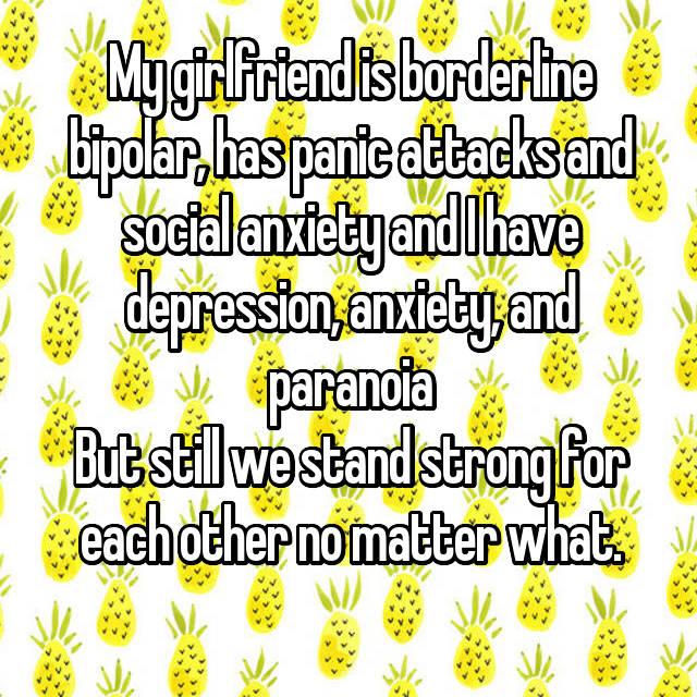 My girlfriend is borderline bipolar, has panic attacks and social anxiety and I have depression, anxiety, and paranoia But still we stand strong for each other no matter what.