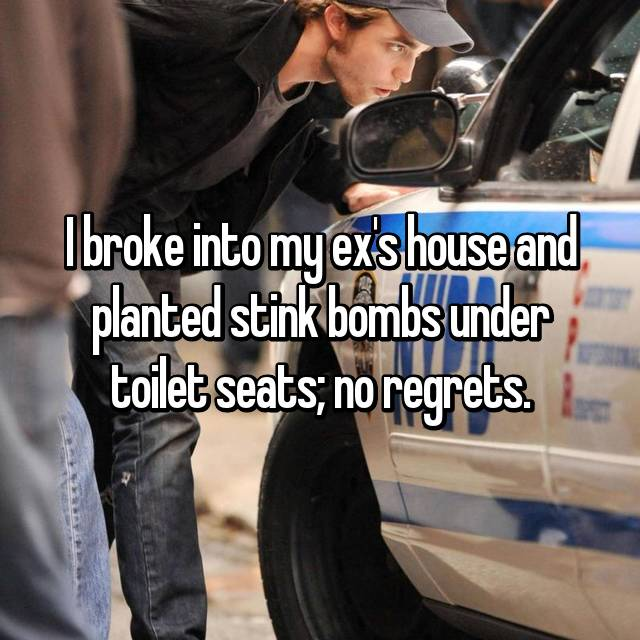 I broke into my ex's house and planted stink bombs under toilet seats; no regrets.