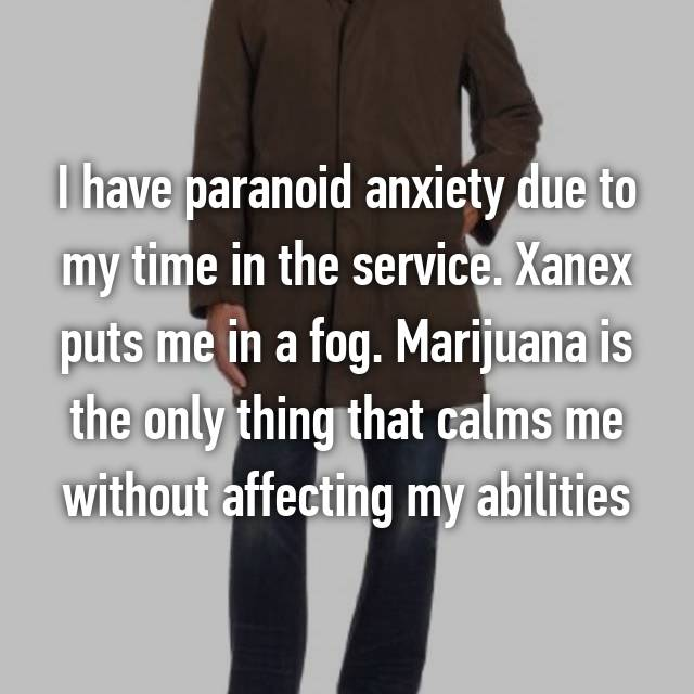 I have paranoid anxiety due to my time in the service. Xanex puts me in a fog. Marijuana is the only thing that calms me without affecting my abilities