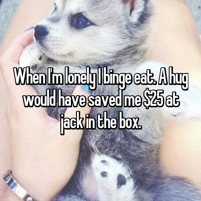 When I'm lonely I binge eat. A hug would have saved me $25 at jack in the box.