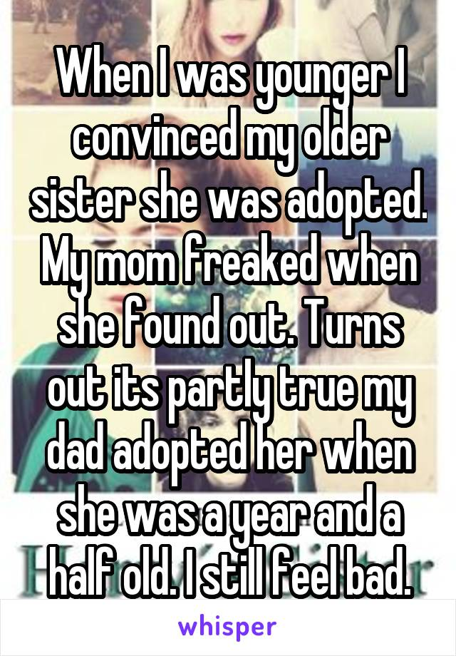 When I was younger I convinced my older sister she was adopted. My mom freaked when she found out. Turns out its partly true my dad adopted her when she was a year and a half old. I still feel bad.