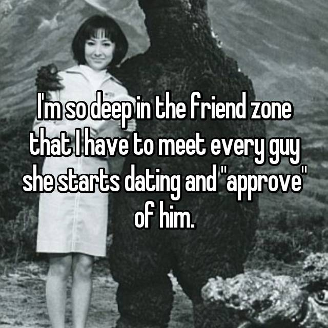 "I'm so deep in the friend zone that I have to meet every guy she starts dating and ""approve"" of him."