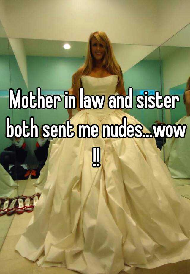 Mother in law and sister both sent me nudeswow