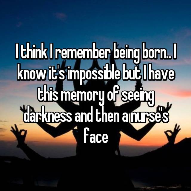 I think I remember being born.. I know it's impossible but I have this memory of seeing darkness and then a nurse's face