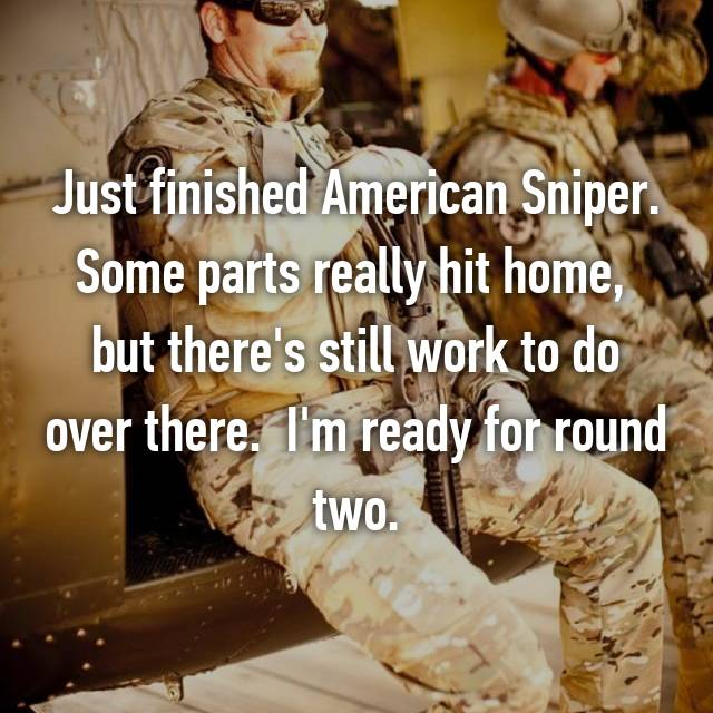 Just finished American Sniper. Some parts really hit home,  but there's still work to do over there.  I'm ready for round two.