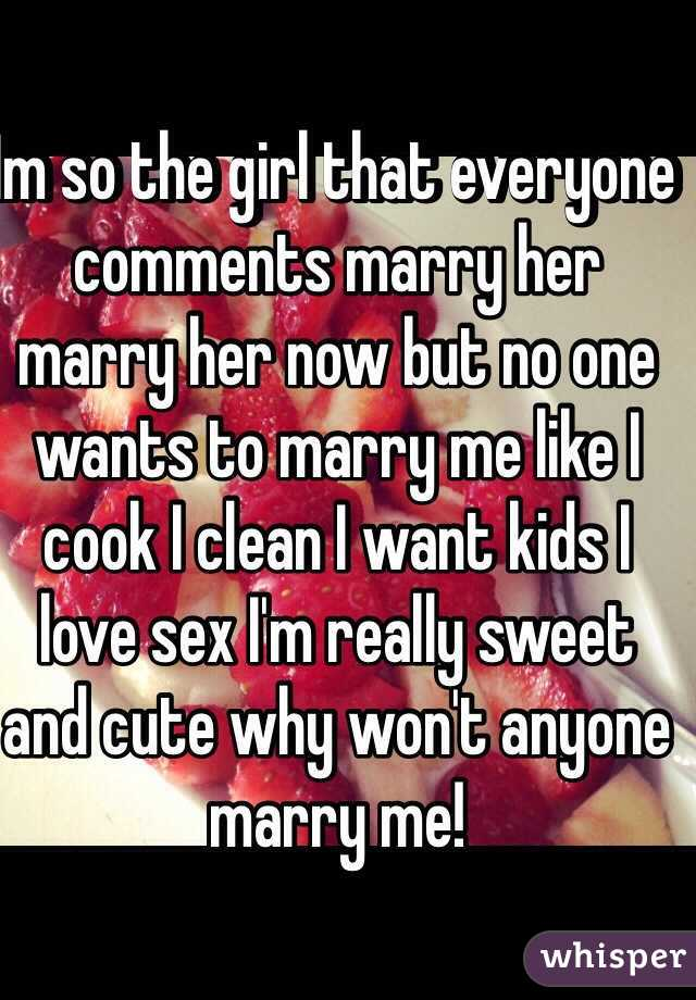 im so the girl that everyone comments marry her marry her now but no