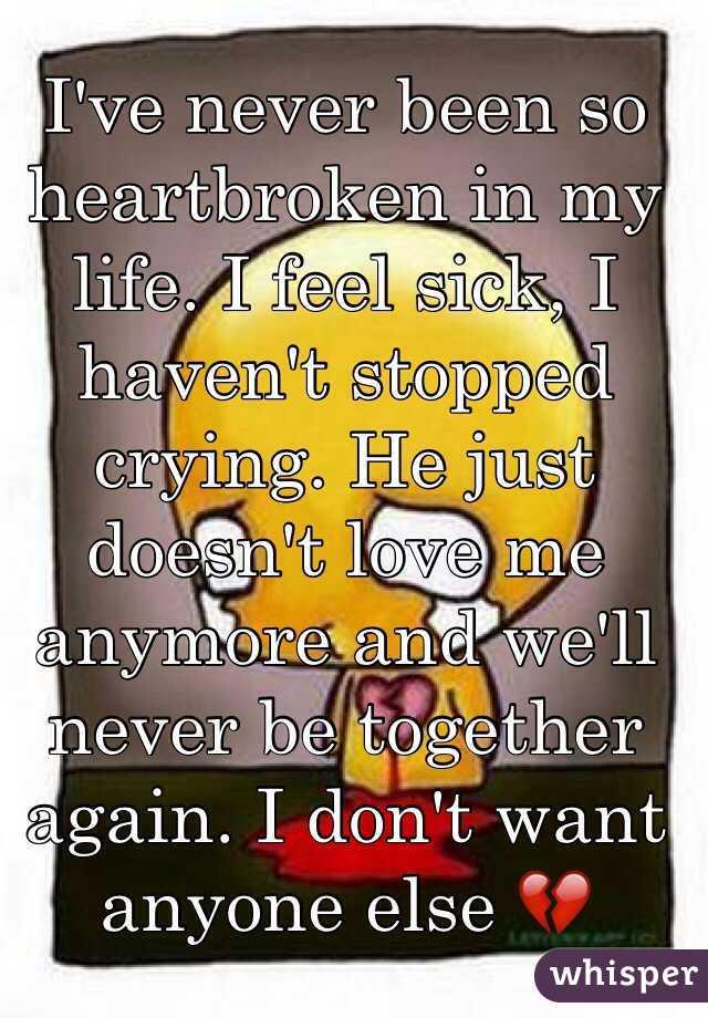 Ive never been so heartbroken in my life. I feel sick, I