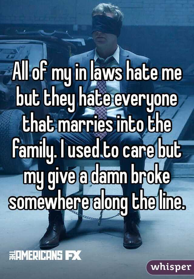 All of my in laws hate me but they hate everyone that