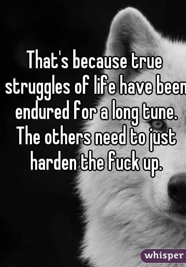 That's because true struggles of life have been endured for a long tune.
