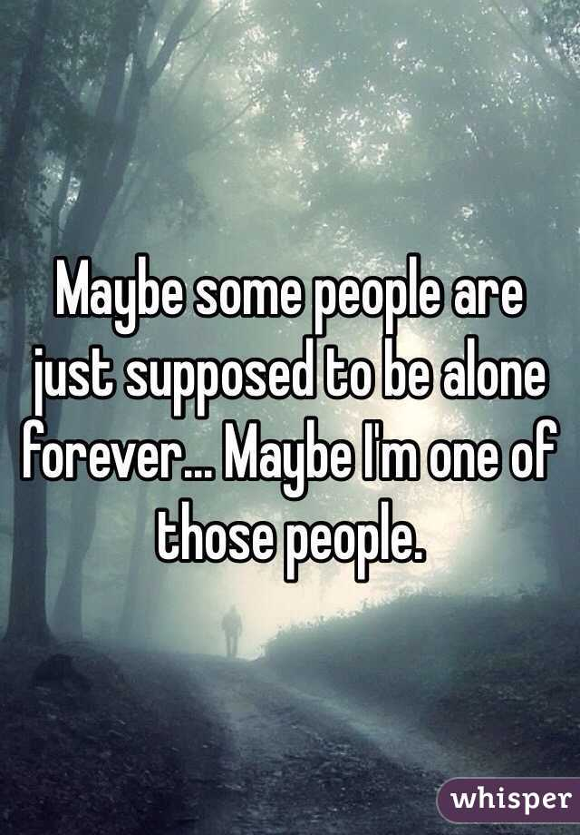 maybe some people are just supposed to be alone forever maybe i m