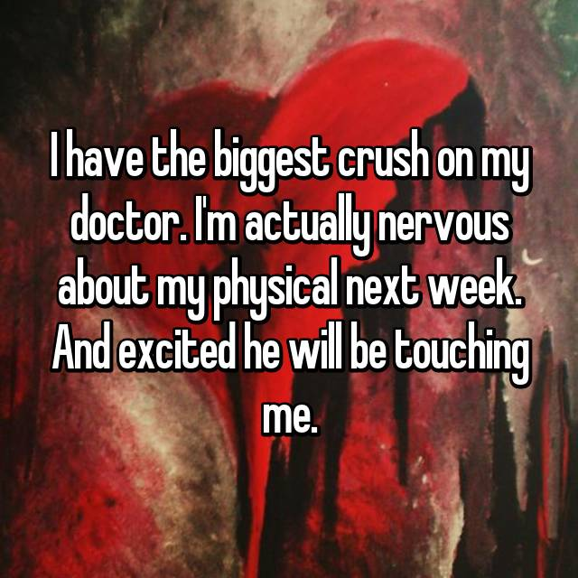 I have the biggest crush on my doctor. I'm actually nervous about my physical next week. And excited he will be touching me.