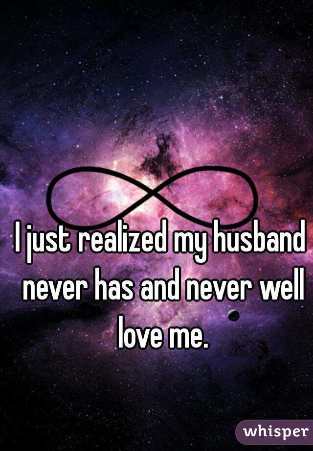 I just realized my husband never has and never well love me.