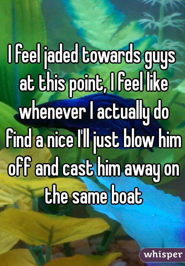 I feel jaded towards guys at this point, I feel like whenever I actually do find a nice I'll just blow him off and cast him away on the same boat