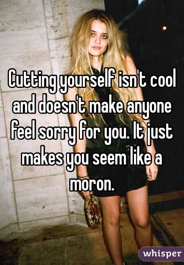 Cutting yourself isn't cool and doesn't make anyone feel sorry for you. It just makes you seem like a moron.