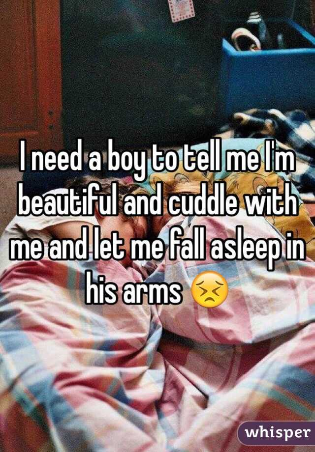 I need a boy to tell me I'm beautiful and cuddle with me and let me fall asleep in his arms 😣