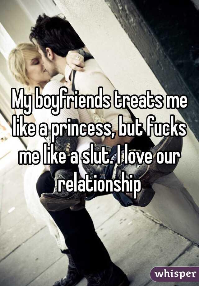 My boyfriends treats me like a princess, but fucks me like a slut. I love our relationship