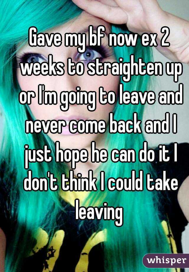 Gave my bf now ex 2 weeks to straighten up or I'm going to leave and never come back and I just hope he can do it I don't think I could take leaving