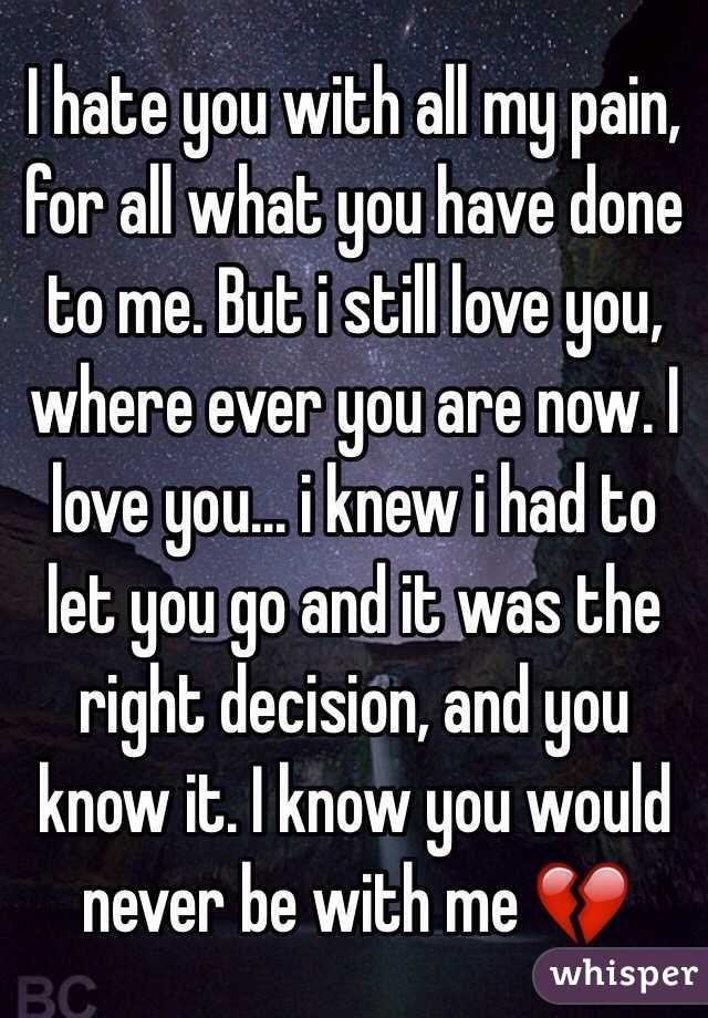 I hate you with all my pain, for all what you have done to me. But i still love you, where ever you are now. I love you... i knew i had to let you go and it was the right decision, and you know it. I know you would never be with me 💔