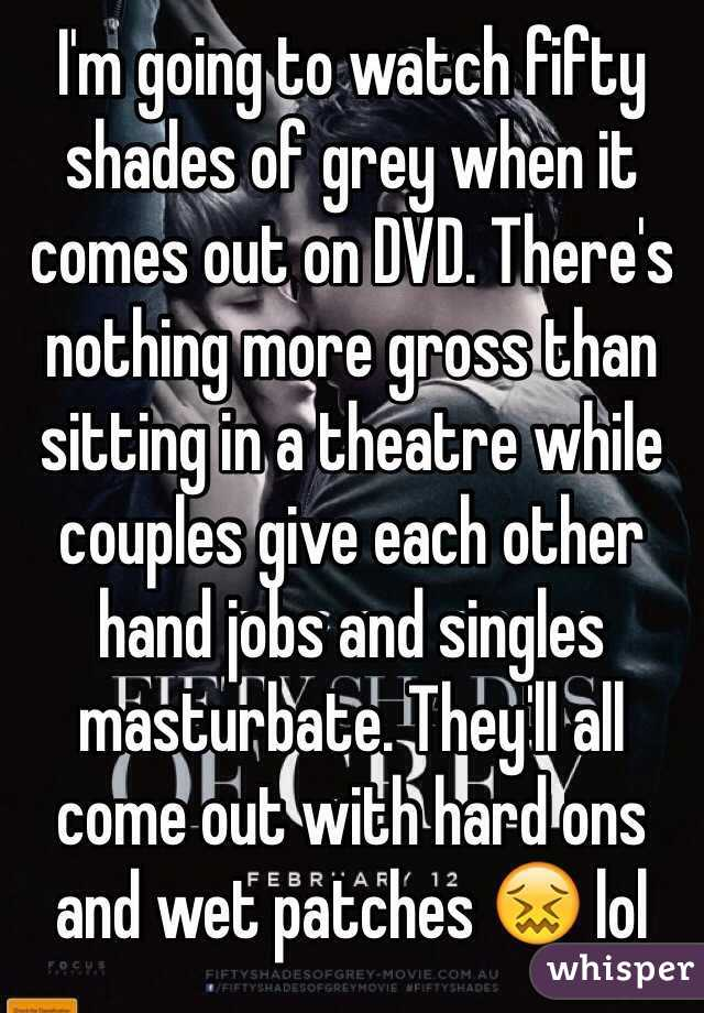I'm going to watch fifty shades of grey when it comes out on DVD. There's nothing more gross than sitting in a theatre while couples give each other hand jobs and singles masturbate. They'll all come out with hard ons and wet patches 😖 lol