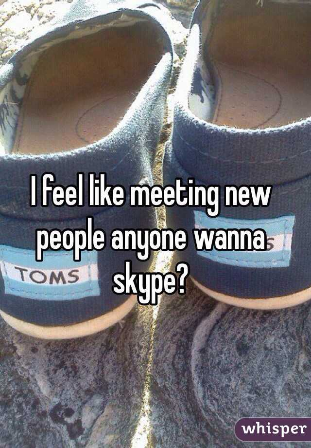 I feel like meeting new people anyone wanna skype?