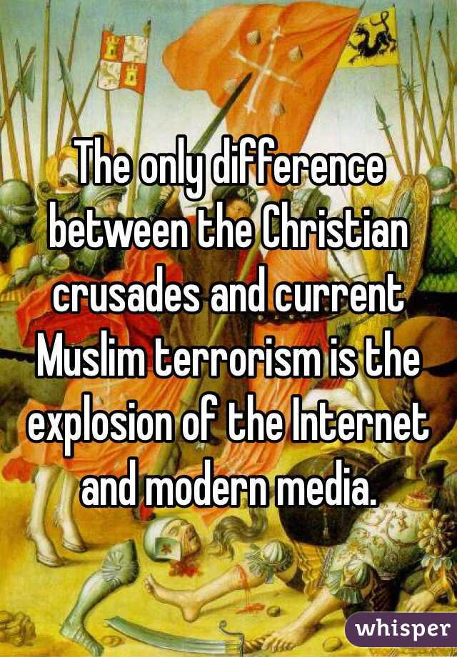 The only difference between the Christian crusades and current Muslim terrorism is the explosion of the Internet and modern media.