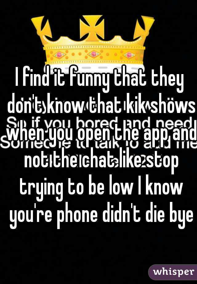 I find it funny that they don't know that kik shows when you open the app and not the chat like stop trying to be low I know you're phone didn't die bye