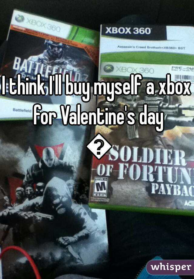 I think I'll buy myself a xbox for Valentine's day 😂