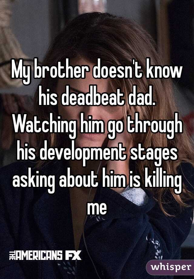 My brother doesn't know his deadbeat dad. Watching him go through his development stages asking about him is killing me