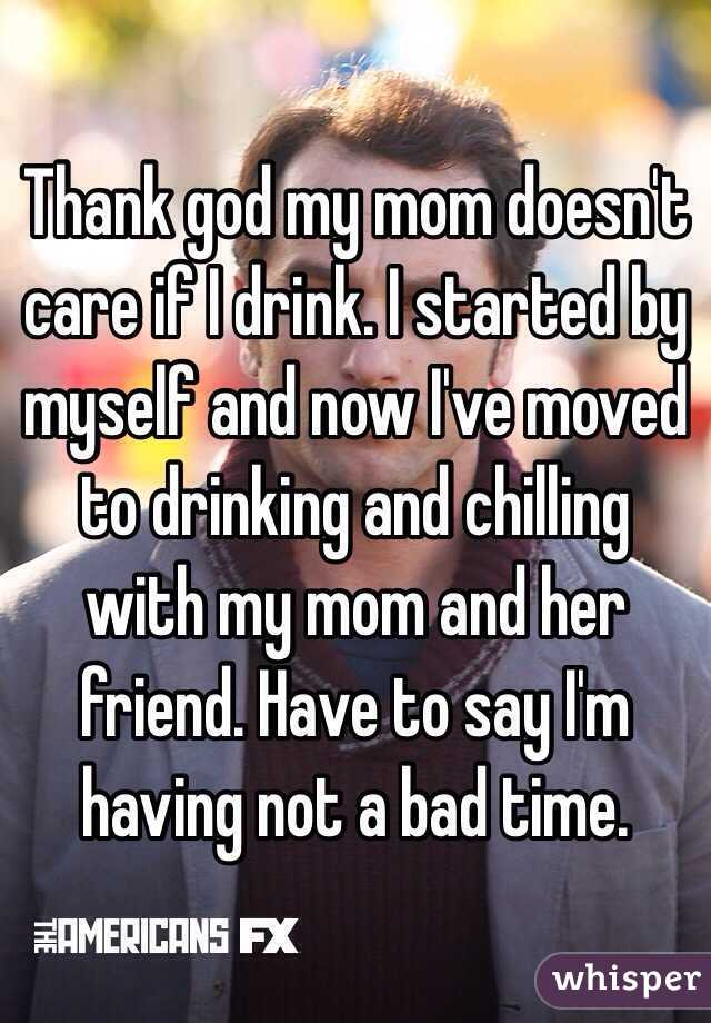 Thank god my mom doesn't care if I drink. I started by myself and now I've moved to drinking and chilling with my mom and her friend. Have to say I'm having not a bad time.