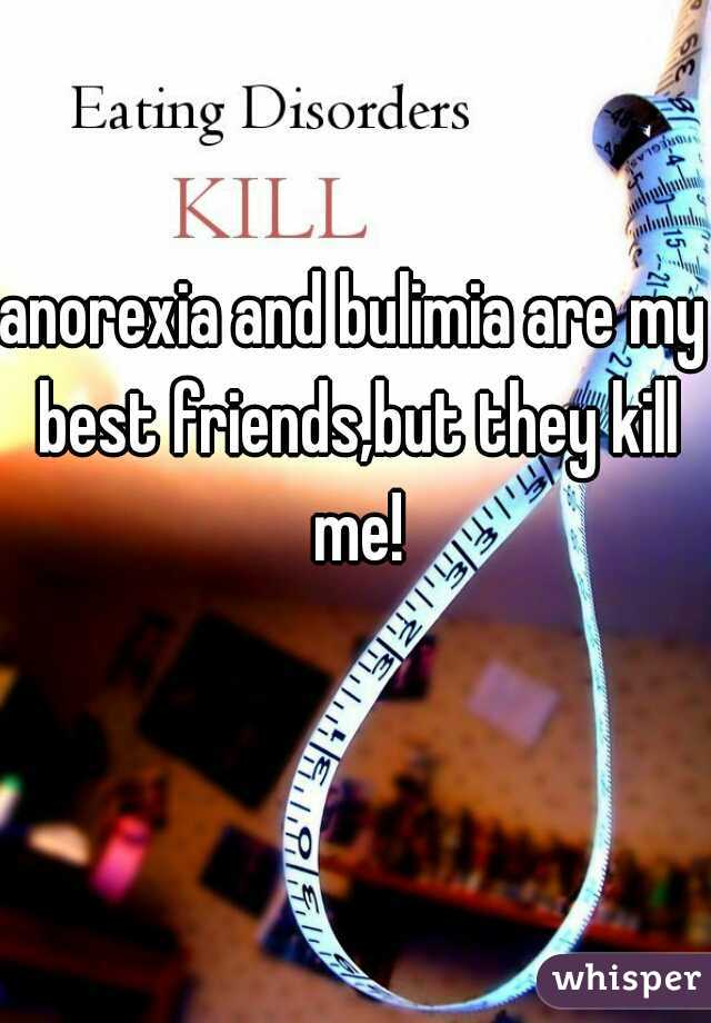 anorexia and bulimia are my best friends,but they kill me!