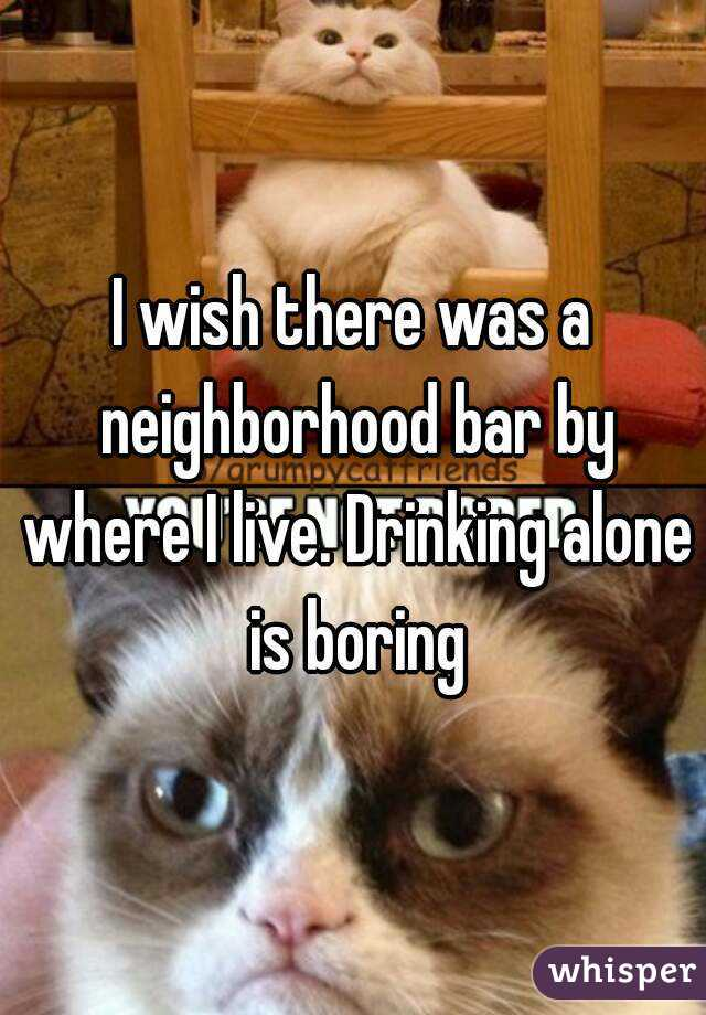 I wish there was a neighborhood bar by where I live. Drinking alone is boring