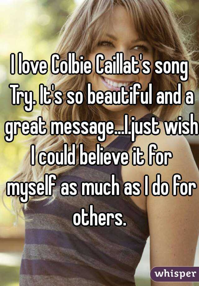I love Colbie Caillat's song Try. It's so beautiful and a great message...I.just wish I could believe it for myself as much as I do for others.