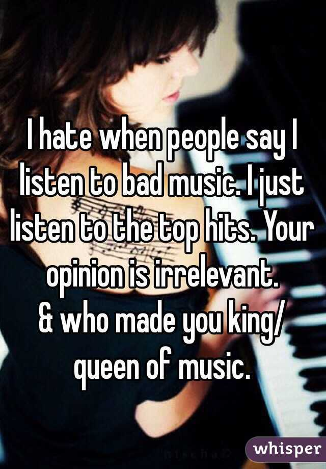 I hate when people say I listen to bad music. I just listen to the top hits. Your opinion is irrelevant. & who made you king/queen of music.