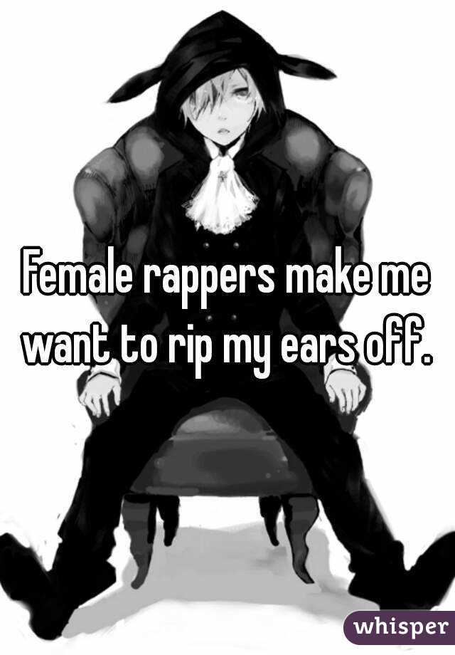 Female rappers make me want to rip my ears off.