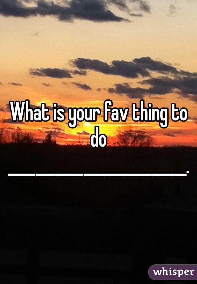 What is your fav thing to do  __________________________.