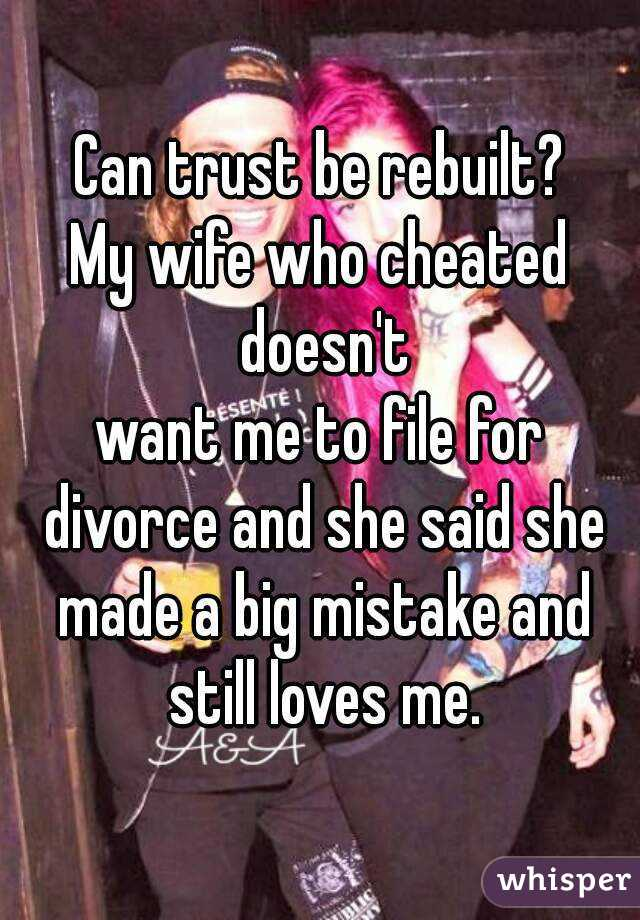 Can trust be rebuilt? My wife who cheated doesn't want me to file for divorce and she said she made a big mistake and still loves me.