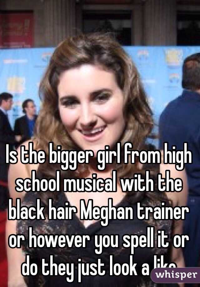 Is the bigger girl from high school musical with the black hair Meghan trainer or however you spell it or do they just look a like