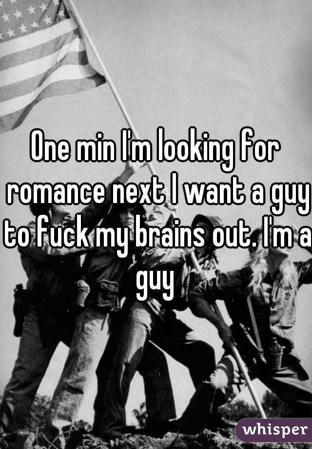 One min I'm looking for romance next I want a guy to fuck my brains out. I'm a guy