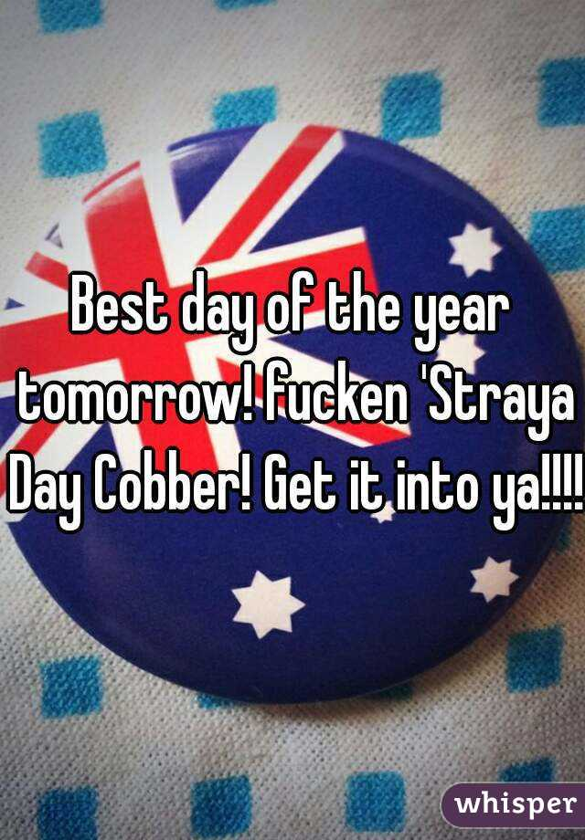 Best day of the year tomorrow! fucken 'Straya Day Cobber! Get it into ya!!!!