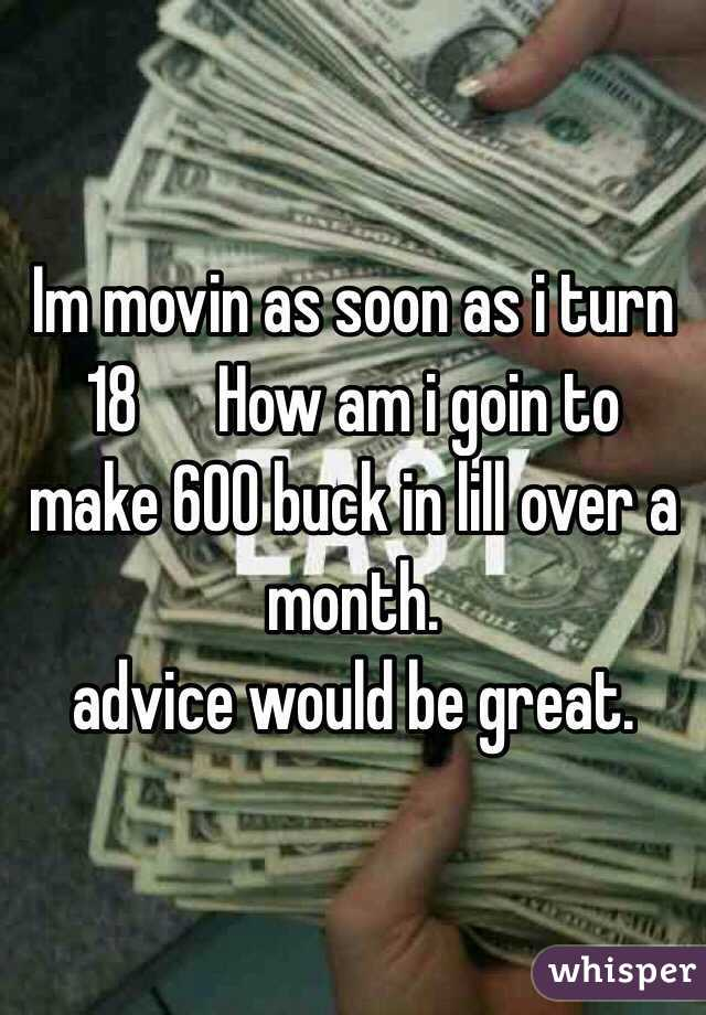 Im movin as soon as i turn 18      How am i goin to make 600 buck in lill over a month.  advice would be great.