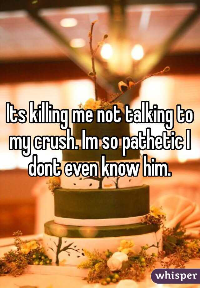 Its killing me not talking to my crush. Im so pathetic I dont even know him.