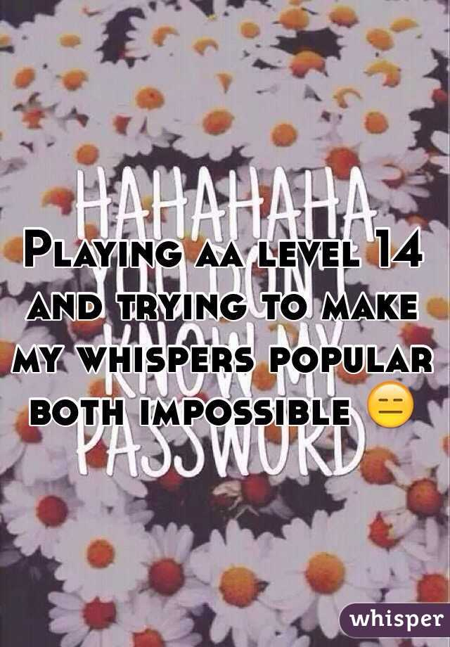 Playing aa level 14 and trying to make my whispers popular both impossible 😑