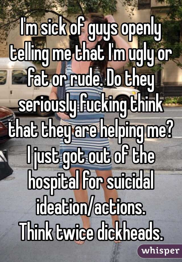 I'm sick of guys openly telling me that I'm ugly or fat or rude. Do they seriously fucking think that they are helping me? I just got out of the hospital for suicidal ideation/actions.  Think twice dickheads.