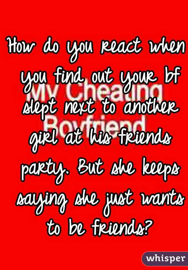 How do you react when you find out your bf slept next to another girl at his friends party. But she keeps saying she just wants to be friends?